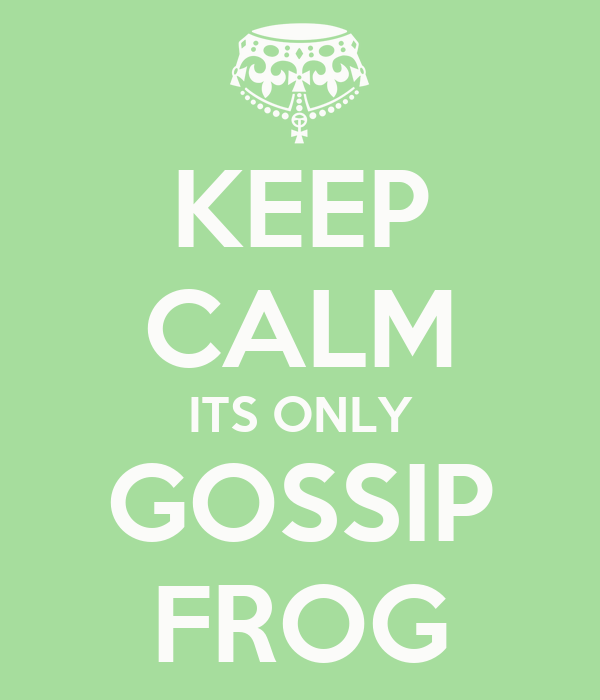 KEEP CALM ITS ONLY GOSSIP FROG