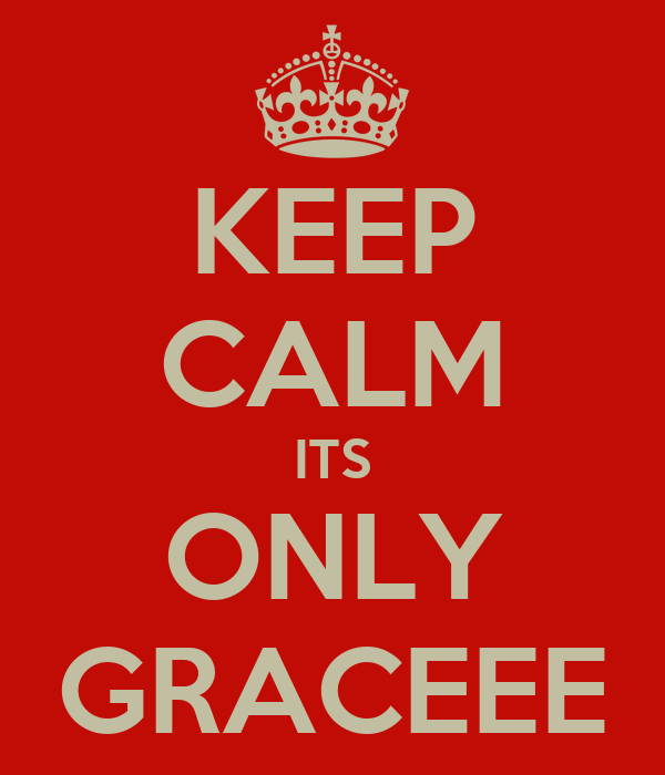 KEEP CALM ITS ONLY GRACEEE