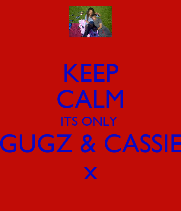KEEP CALM ITS ONLY  GUGZ & CASSIE x