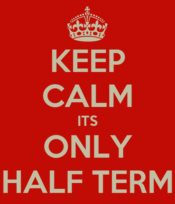 KEEP CALM ITS ONLY HALF TERM