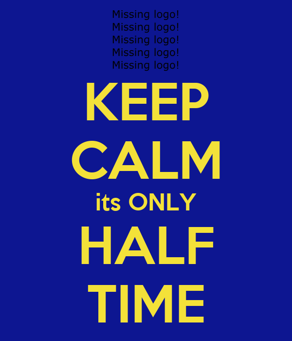 KEEP CALM its ONLY HALF TIME