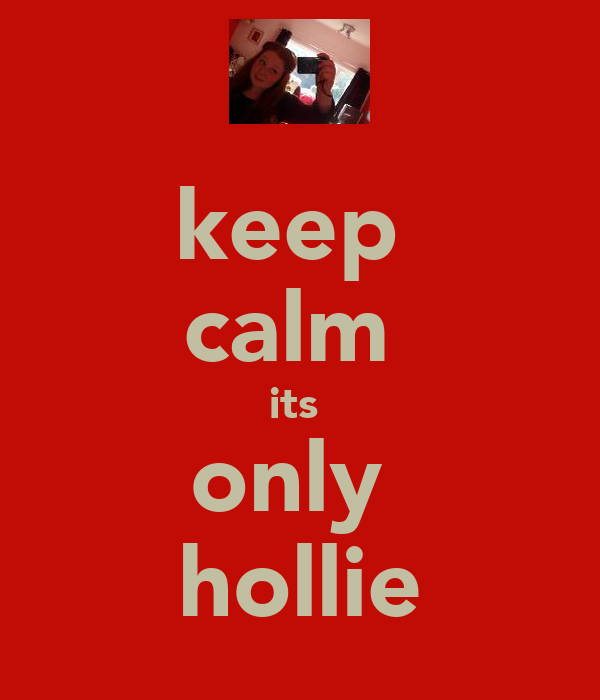 keep  calm  its  only  hollie