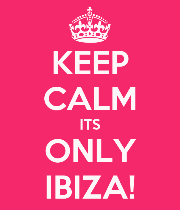 KEEP CALM ITS ONLY IBIZA!