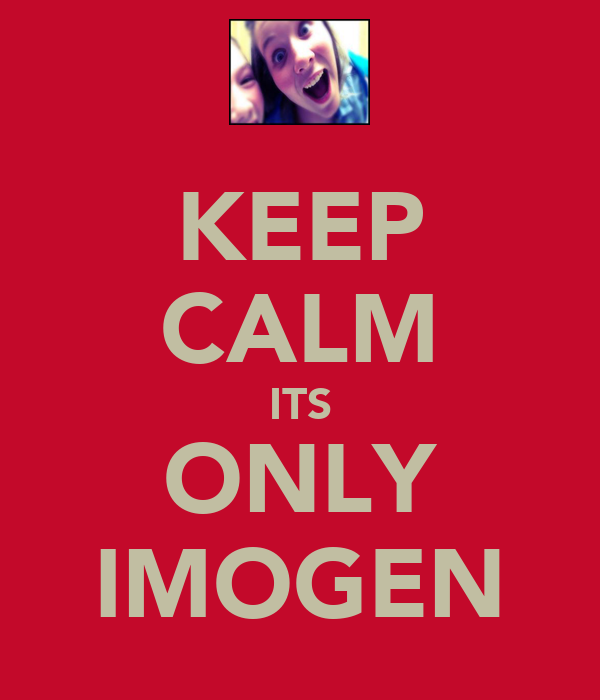 KEEP CALM ITS ONLY IMOGEN