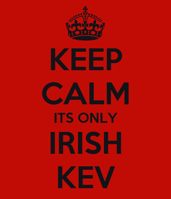 KEEP CALM ITS ONLY IRISH KEV
