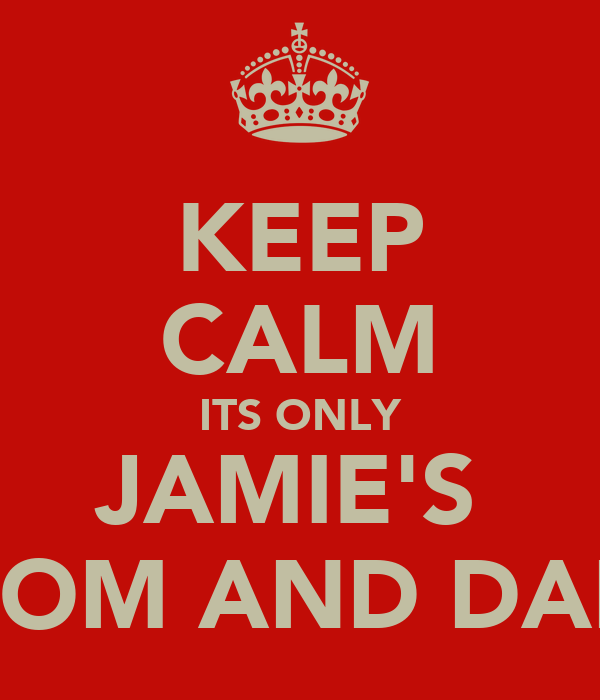 KEEP CALM ITS ONLY JAMIE'S  MOM AND DAD