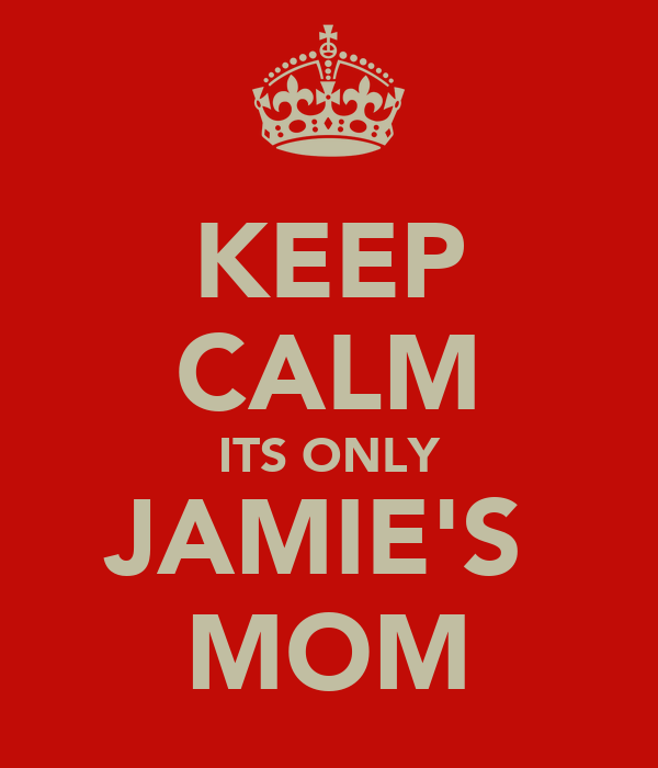 KEEP CALM ITS ONLY JAMIE'S  MOM