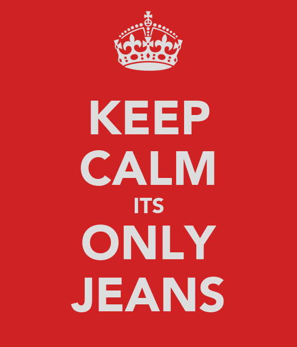 KEEP CALM ITS ONLY JEANS