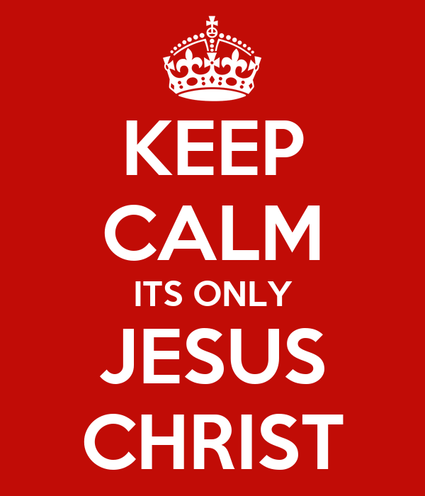 KEEP CALM ITS ONLY JESUS CHRIST