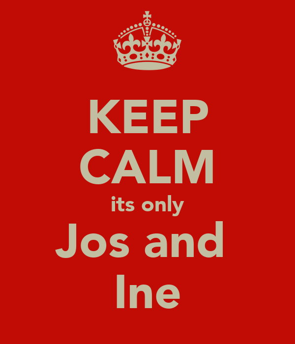 KEEP CALM its only Jos and  Ine