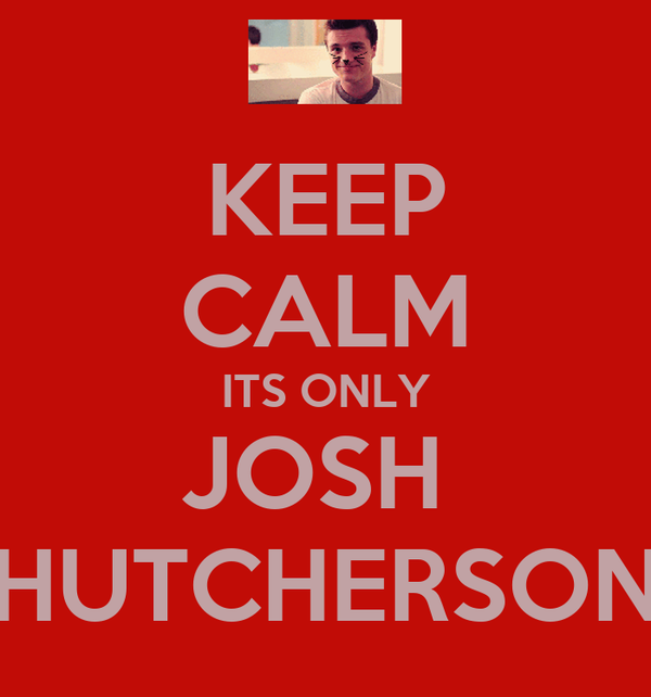 KEEP CALM ITS ONLY JOSH  HUTCHERSON