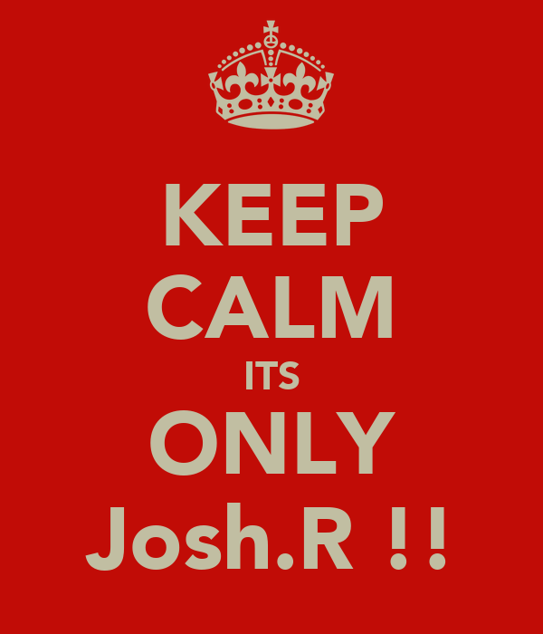 KEEP CALM ITS ONLY Josh.R !!