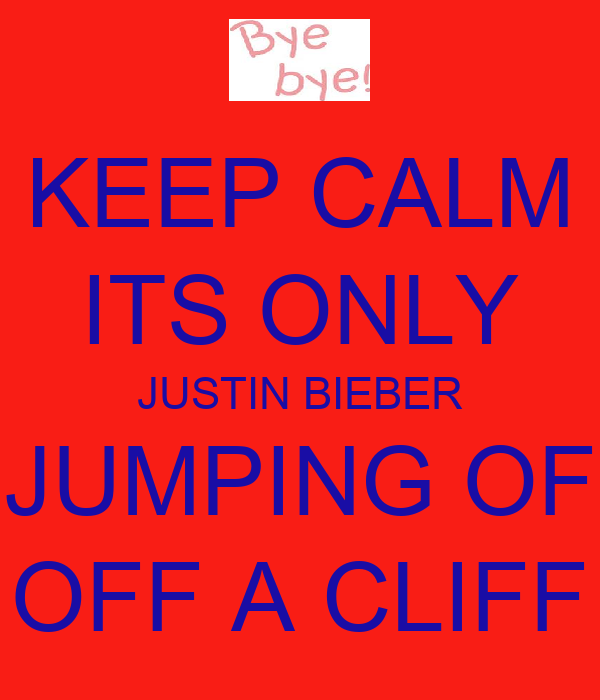 KEEP CALM ITS ONLY JUSTIN BIEBER JUMPING OF OFF A CLIFF