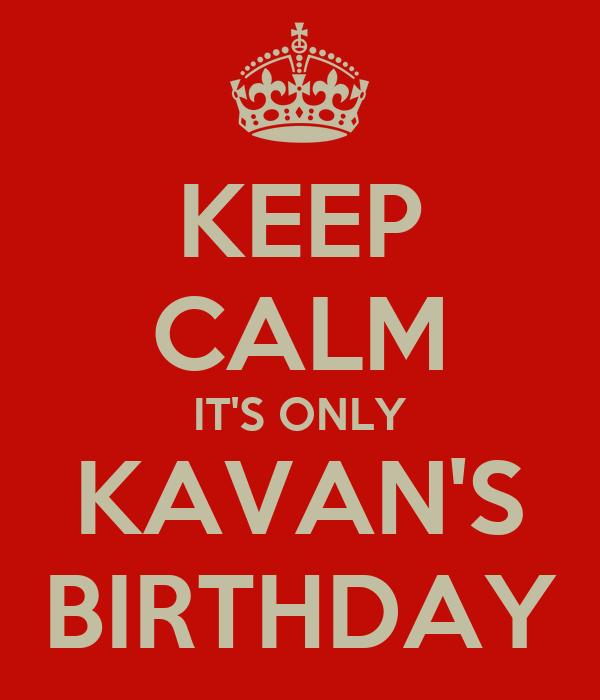 KEEP CALM IT'S ONLY KAVAN'S BIRTHDAY