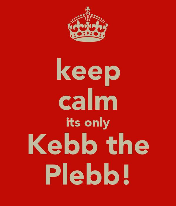 keep calm its only Kebb the Plebb!