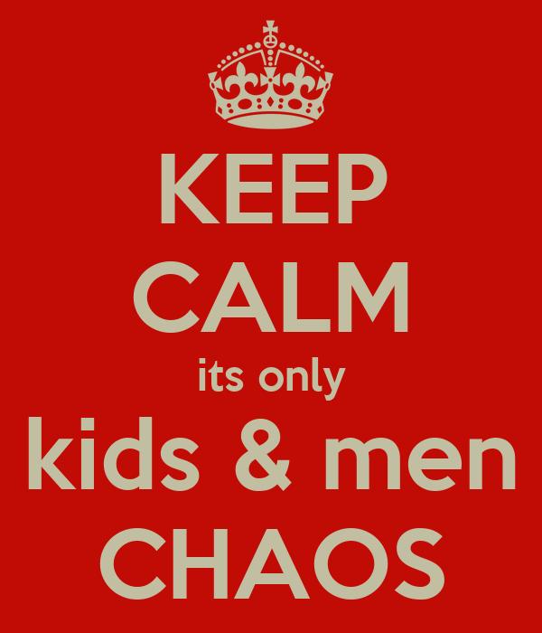 KEEP CALM its only kids & men CHAOS