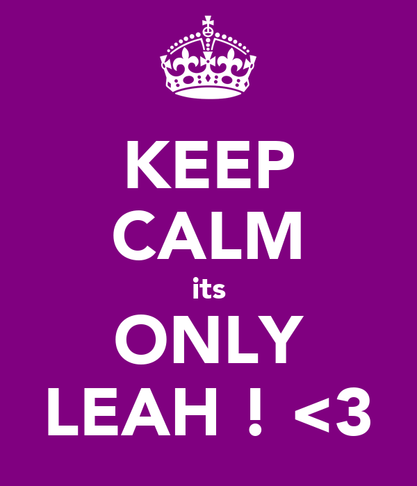 KEEP CALM its ONLY LEAH ! <3