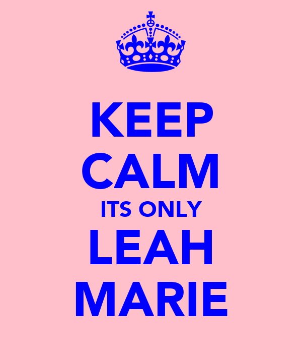 KEEP CALM ITS ONLY LEAH MARIE