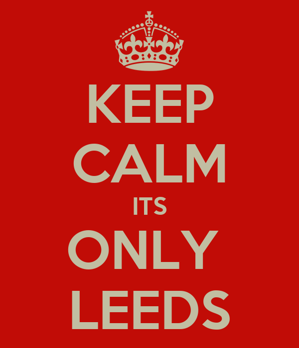 KEEP CALM ITS ONLY  LEEDS