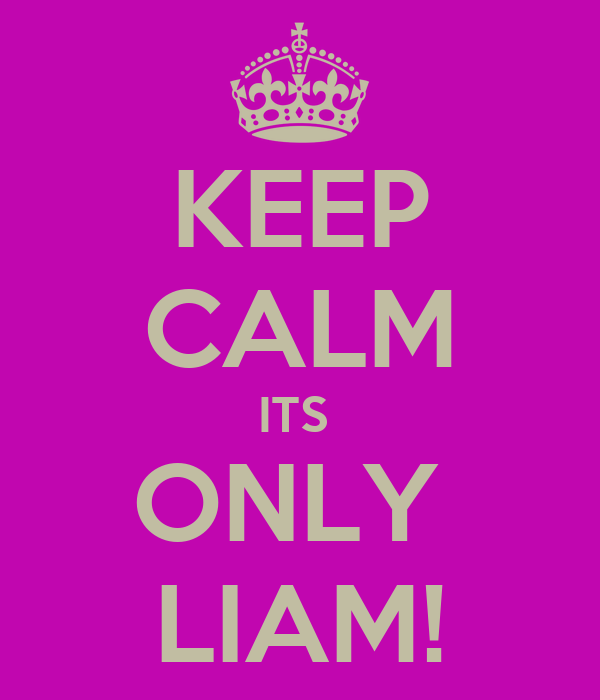 KEEP CALM ITS  ONLY  LIAM!