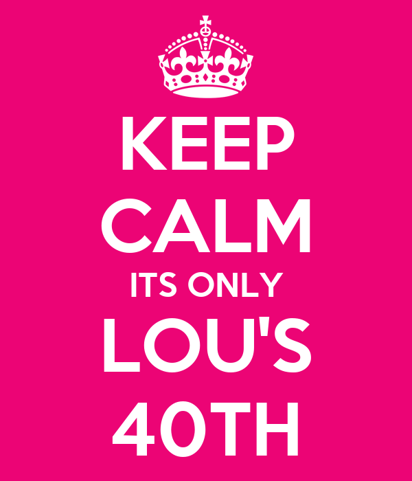 KEEP CALM ITS ONLY LOU'S 40TH