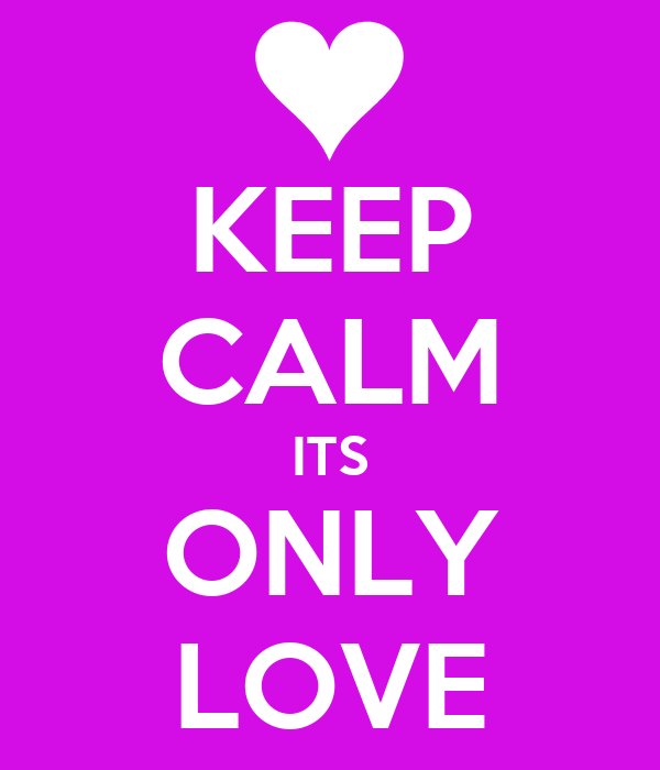 KEEP CALM ITS ONLY LOVE