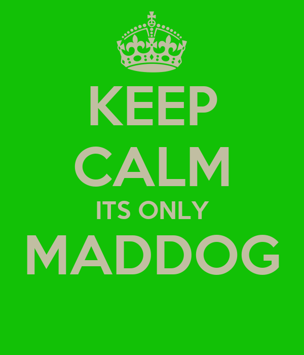 KEEP CALM ITS ONLY MADDOG