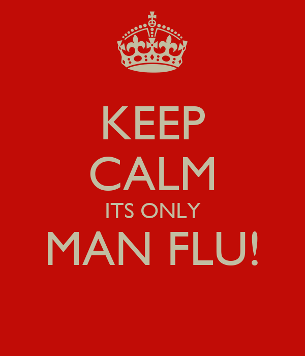 KEEP CALM ITS ONLY MAN FLU!