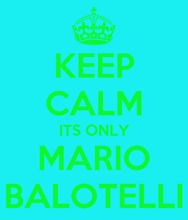 KEEP CALM ITS ONLY MARIO BALOTELLI