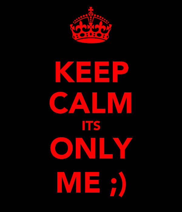KEEP CALM ITS ONLY ME ;)
