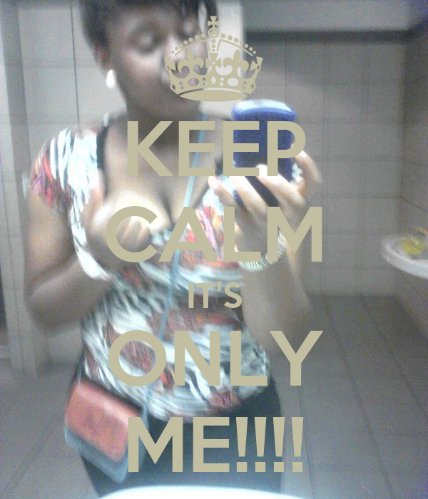 KEEP CALM IT'S ONLY ME!!!!