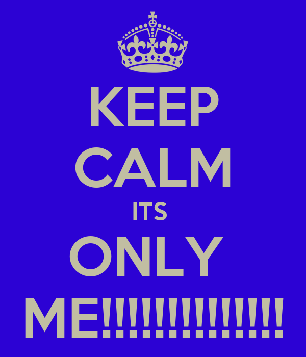 KEEP CALM ITS  ONLY  ME!!!!!!!!!!!!!!