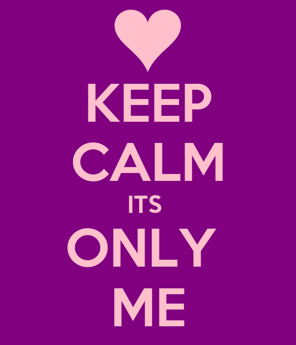 KEEP CALM ITS  ONLY  ME