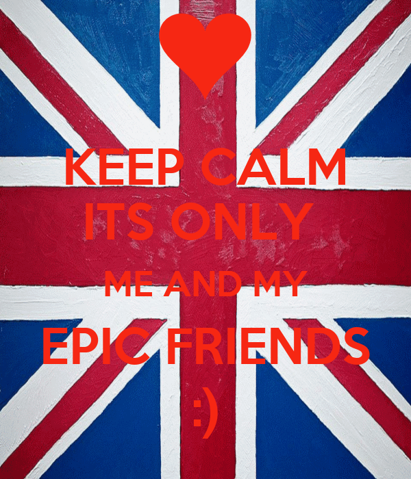 KEEP CALM ITS ONLY  ME AND MY EPIC FRIENDS    :)