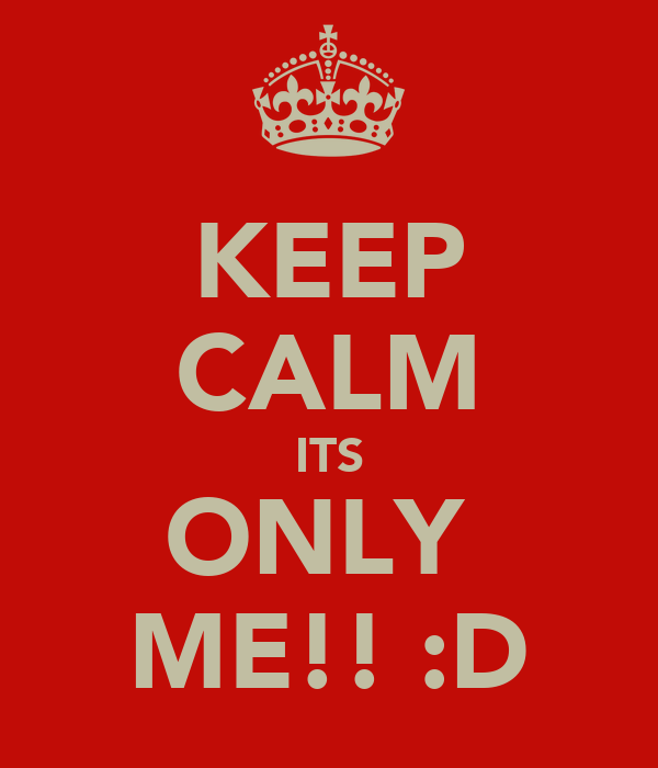 KEEP CALM ITS ONLY  ME!! :D