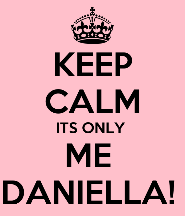 KEEP CALM ITS ONLY  ME  DANIELLA!