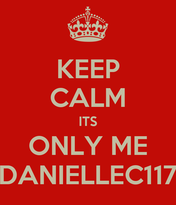 KEEP CALM ITS ONLY ME DANIELLEC117