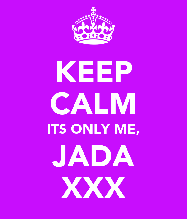 KEEP CALM ITS ONLY ME, JADA XXX