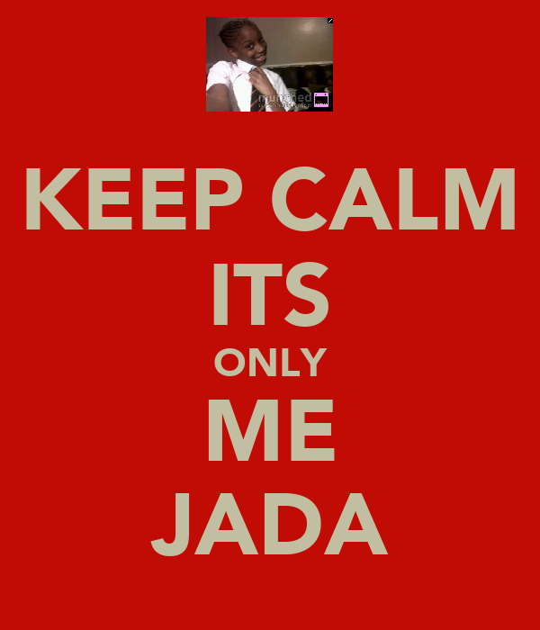 KEEP CALM ITS ONLY ME JADA