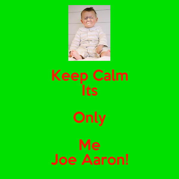 Keep Calm Its Only Me Joe Aaron!