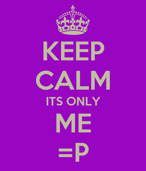 KEEP CALM ITS ONLY ME =P
