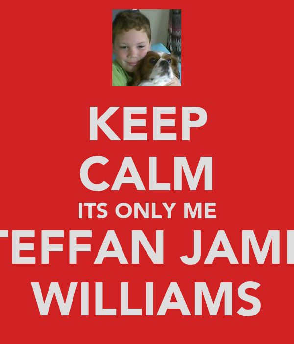 KEEP CALM ITS ONLY ME STEFFAN JAMES WILLIAMS