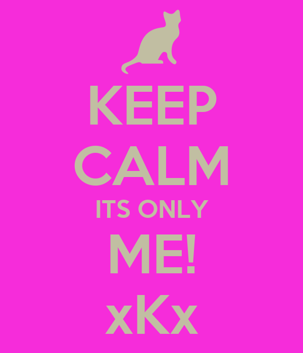 KEEP CALM ITS ONLY ME! xKx
