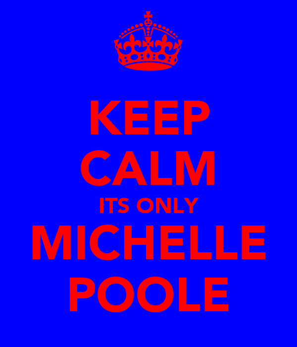 KEEP CALM ITS ONLY MICHELLE POOLE