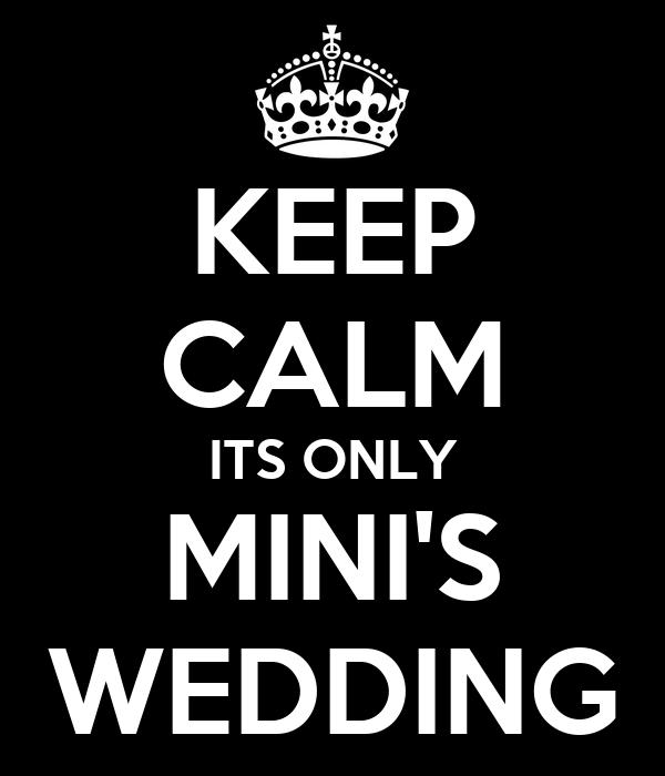 KEEP CALM ITS ONLY MINI'S WEDDING