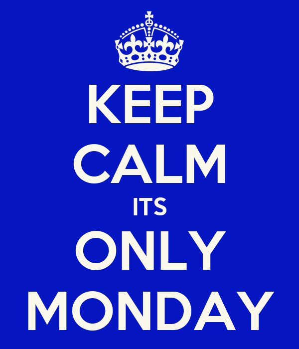 KEEP CALM ITS ONLY MONDAY