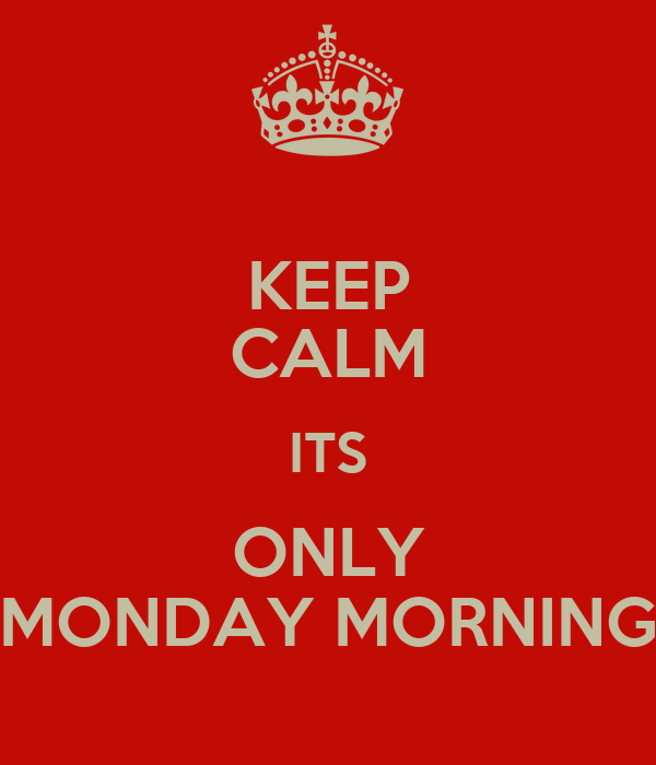 KEEP CALM ITS ONLY MONDAY MORNING