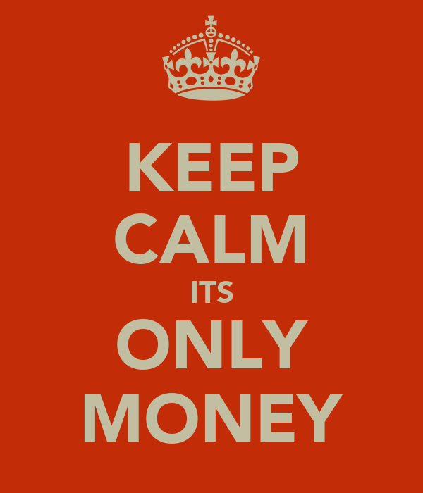 KEEP CALM ITS ONLY MONEY