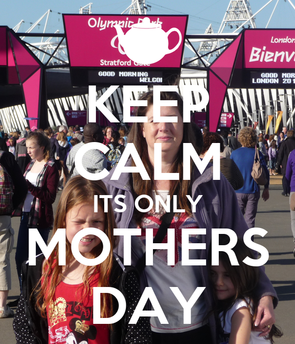 KEEP CALM ITS ONLY MOTHERS DAY