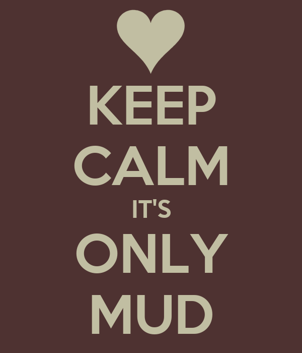 KEEP CALM IT'S ONLY MUD